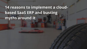 14 reasons to implement a cloud-based SaaS ERP and busting myths around it
